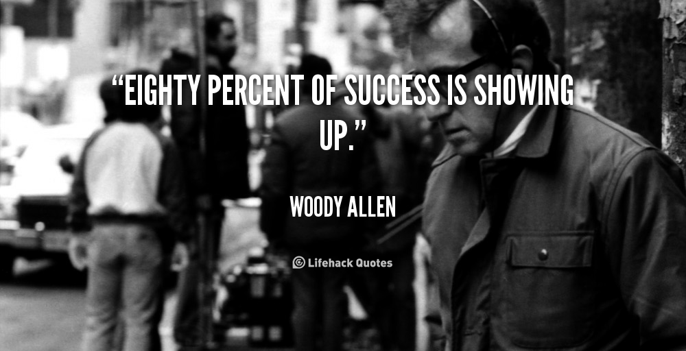 quote-Woody-Allen-eighty-percent-of-success-is-showing-up-92785